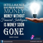 Intelligence solves problems and produces money. Money without intelligence is money soon gone. -Robert Kiyosaki