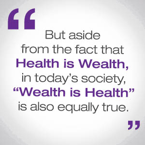 "But aside from the fact that Health is Wealth, in today's society, ""Wealth is Health"" is also equally true."""