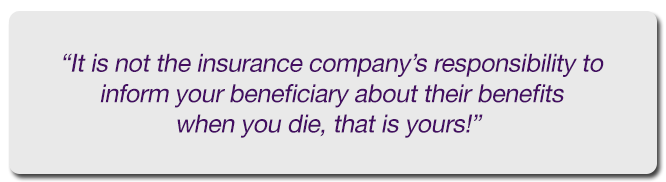 it is not the insurance company's responsibility to inform your beneficiary about their benefits when you die, that is yours!